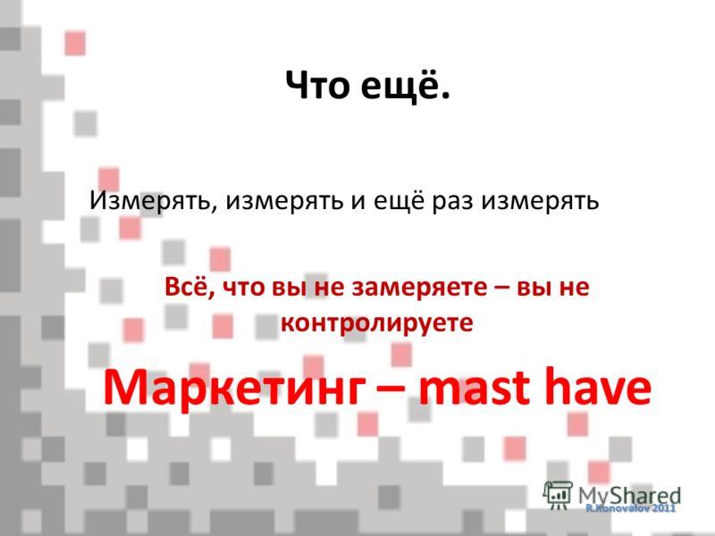 Что ещё. R.Konovalov 2011 Измерять, измерять и ещё раз измерять Всё, что вы не замеряете – вы не контролируете Маркетинг – mast have