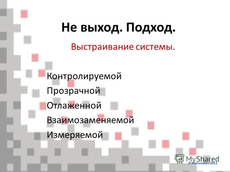 Не выход. Подход. R.Konovalov 2011 Выстраивание системы. Контролируемой Прозрачной Отлаженной Взаимозаменяемой Измеряемой