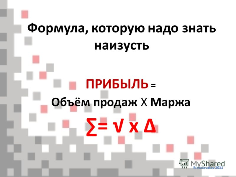 Формула, которую надо знать наизусть R.Konovalov 2011 ПРИБЫЛЬ = Объём продаж Х Маржа = х