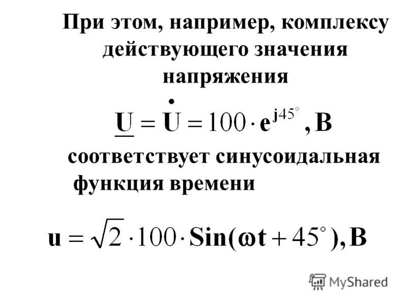 Таким образом, любой синусоидальной величине (току или напряжению) соответствует комплекс ее действующего значения и наоборот Например: току соответствует
