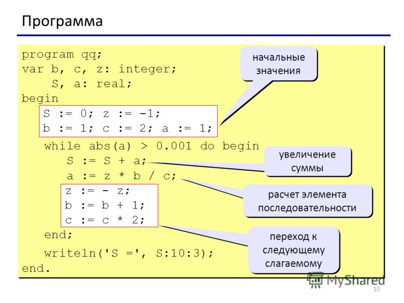 10 Программа program qq; var b, c, z: integer; S, a: real; begin S := 0; z := -1; b := 1; c := 2; a := 1; while abs(a) > 0.001 do begin S := S + a; a := z * b / c; z := - z; b := b + 1; c := c * 2; end; writeln('S =', S:10:3); end. program qq; var b,