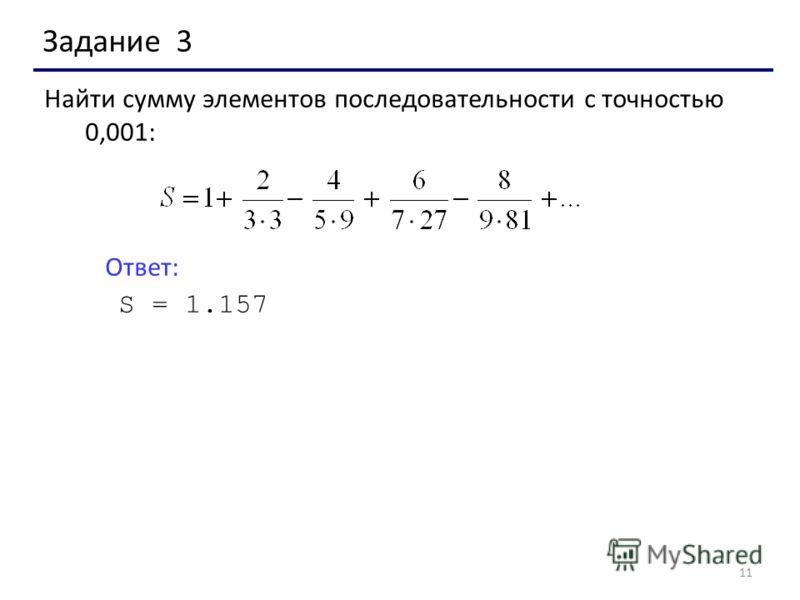 11 Задание 3 Найти сумму элементов последовательности с точностью 0,001: Ответ: S = 1.157