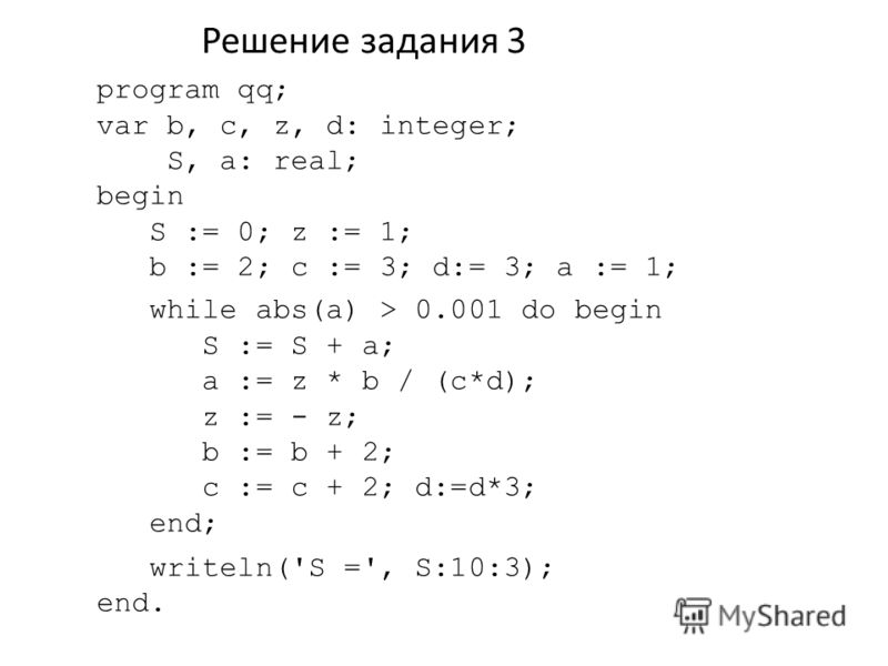 Решение задания 3 program qq; var b, c, z, d: integer; S, a: real; begin S := 0; z := 1; b := 2; c := 3; d:= 3; a := 1; while abs(a) > 0.001 do begin S := S + a; a := z * b / (c*d); z := - z; b := b + 2; c := c + 2; d:=d*3; end; writeln('S =', S:10:3