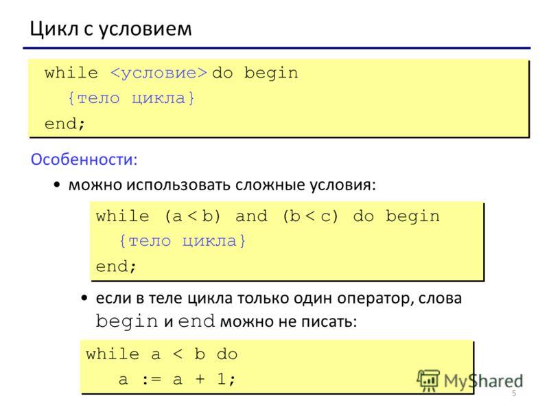 5 Цикл с условием while do begin {тело цикла} end; while do begin {тело цикла} end; Особенности: можно использовать сложные условия: если в теле цикла только один оператор, слова begin и end можно не писать: while (a < b) and (b < c) do begin {тело ц
