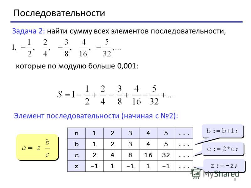8 Последовательности Задача 2: найти сумму всех элементов последовательности, которые по модулю больше 0,001: Элемент последовательности (начиная с 2): n12345... b12345 c2481632... z1 1... b := b+1; c := 2*c; z := -z;