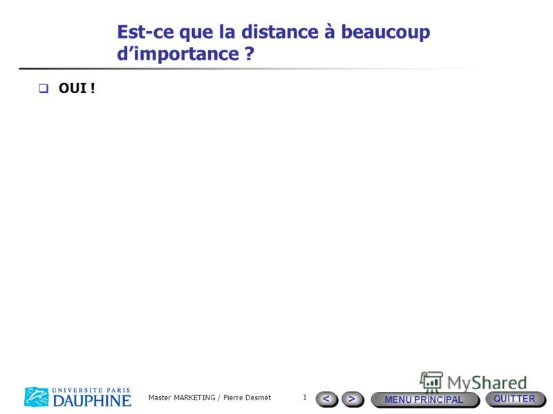 QUITTER MENU PRINCIPAL > > < < Master MARKETING / Pierre Desmet 1 Est-ce que la distance à beaucoup dimportance ? OUI !