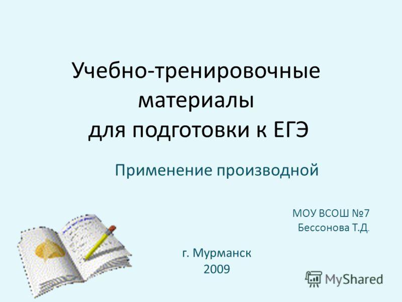 Учебно-тренировочные материалы для подготовки к ЕГЭ Применение производной МОУ ВСОШ 7 Бессонова Т.Д. г. Мурманск 2009