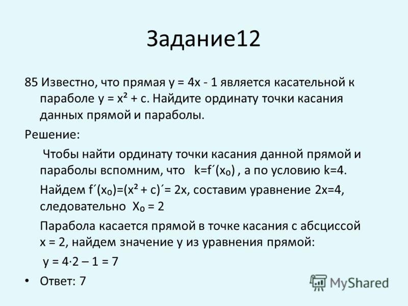 Задание12 85 Известно, что прямая у = 4х - 1 является касательной к параболе у = х² + с. Найдите ординату точки касания данных прямой и параболы. Решение: Чтобы найти ординату точки касания данной прямой и параболы вспомним, что k=f´(x), а по условию