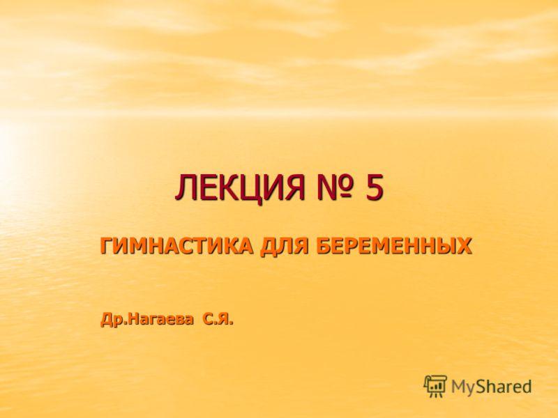 ЛЕКЦИЯ 5 ГИМНАСТИКА ДЛЯ БЕРЕМЕННЫХ Др.Нагаева С.Я. Др.Нагаева С.Я.