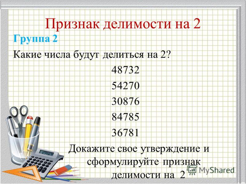 Признак делимости на 2 Группа 2 Какие числа будут делиться на 2? 48732 54270 30876 84785 36781 Докажите свое утверждение и сформулируйте признак делимости на 2