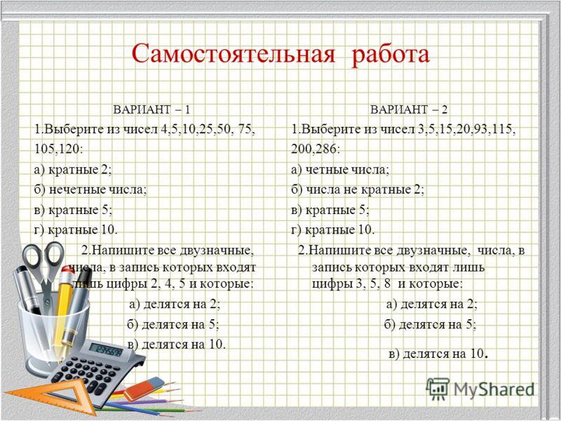 Самостоятельная работа ВАРИАНТ – 1 1.Выберите из чисел 4,5,10,25,50, 75, 105,120: а) кратные 2; б) нечетные числа; в) кратные 5; г) кратные 10. 2.Напишите все двузначные, числа, в запись которых входят лишь цифры 2, 4, 5 и которые: а) делятся на 2; б