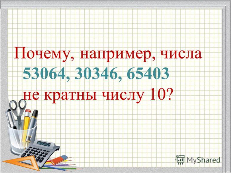 Почему, например, числа 53064, 30346, 65403 не кратны числу 10?