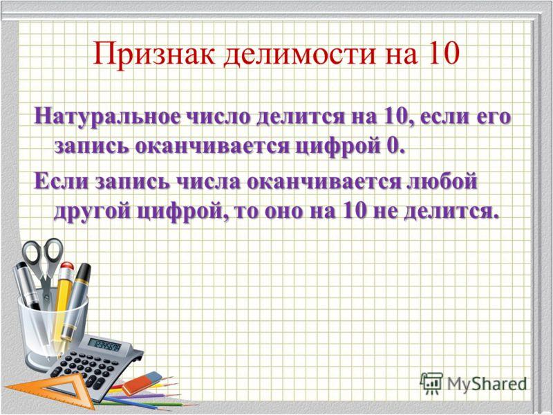 Признак делимости на 10 Натуральное число делится на 10, если его запись оканчивается цифрой 0. Если запись числа оканчивается любой другой цифрой, то оно на 10 не делится.