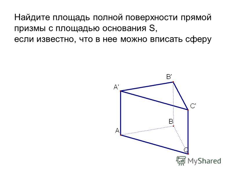 Найдите площадь полной поверхности прямой призмы с площадью основания S, если известно, что в нее можно вписать сферу