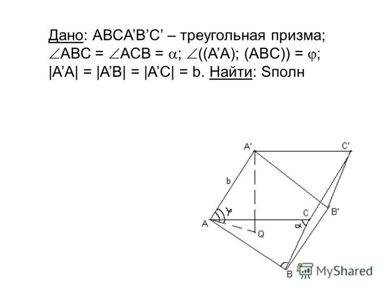 Дано: АВСABC – треугольная призма; АВС = АСB = ; ((AA); (ABC)) = ; |AA| = |AB| = |AC| = b. Найти: Sполн