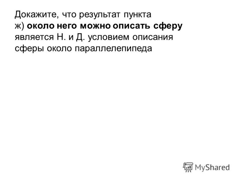 Докажите, что результат пункта ж) около него можно описать сферу является Н. и Д. условием описания сферы около параллелепипеда