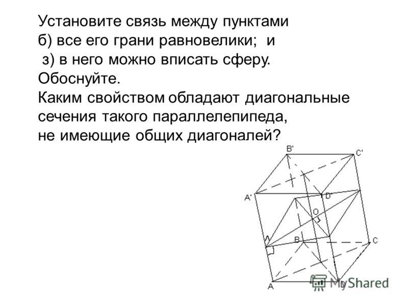 Установите связь между пунктами б) все его грани равновелики; и з) в него можно вписать сферу. Обоснуйте. Каким свойством обладают диагональные сечения такого параллелепипеда, не имеющие общих диагоналей?