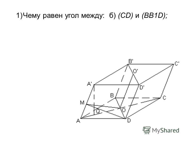 1)Чему равен угол между:б) (CD) и (BB1D);