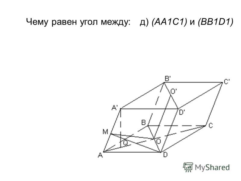 Чему равен угол между:д) (АА1С1) и (BB1D1)