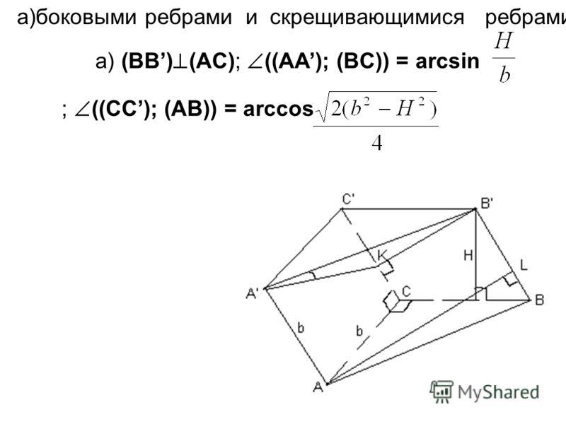 а) (BB) (AC); ((AA); (BC)) = arcsin ; ((CC); (AB)) = arccos а)боковыми ребрами и скрещивающимися ребрами основания;