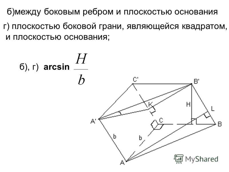 б), г) arcsin б)между боковым ребром и плоскостью основания г) плоскостью боковой грани, являющейся квадратом, и плоскостью основания;