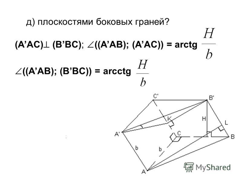 д) плоскостями боковых граней? ; (AAC) (BBC); ((AAB); (AAC)) = arctg ((AAB); (BBC)) = arcctg