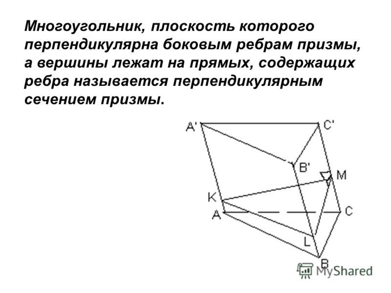 Рис. 3 Многоугольник, плоскость которого перпендикулярна боковым ребрам призмы, а вершины лежат на прямых, содержащих ребра называется перпендикулярным сечением призмы.