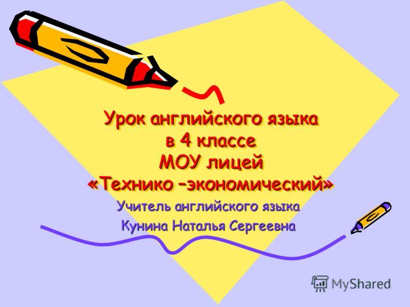 Урок английского языка в 4 классе МОУ лицей «Технико –экономический» Учитель английского языка Кунина Наталья Сергеевна