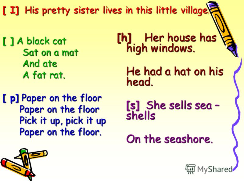 [ ] A black cat Sat on a mat And ate A fat rat. [ p] Paper on the floor Paper on the floor Pick it up, pick it up Paper on the floor. [h] Her house has high windows. He had a hat on his head. [s] She sells sea – shells On the seashore. [ I] His prett