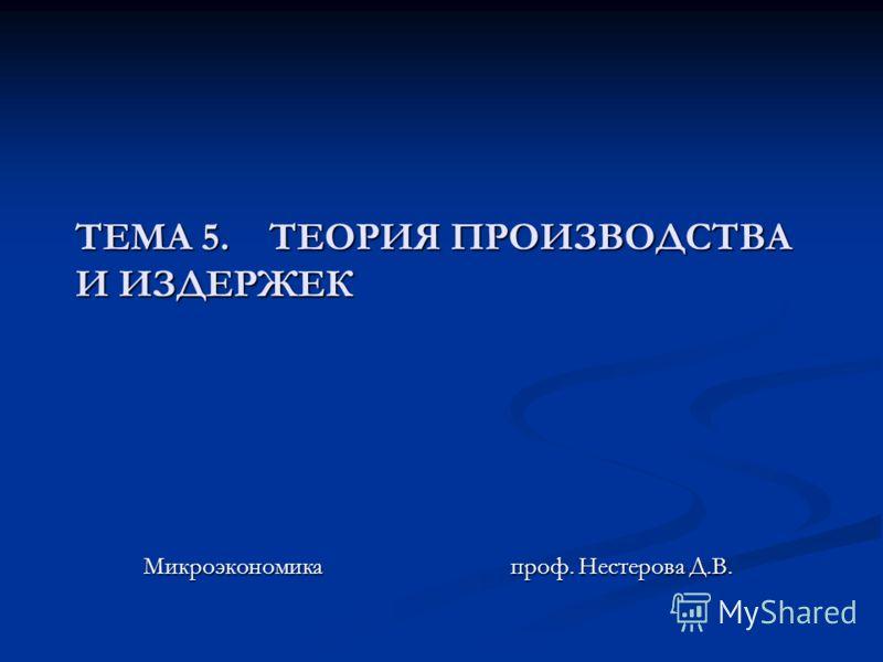 ТЕМА 5. ТЕОРИЯ ПРОИЗВОДСТВА И ИЗДЕРЖЕК Микроэкономика проф. Нестерова Д.В.
