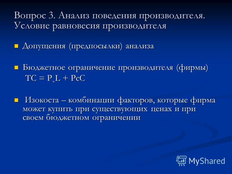 Вопрос 3. Анализ поведения производителя. Условие равновесия производителя Допущения (предпосылки) анализа Допущения (предпосылки) анализа Бюджетное ограничение производителя (фирмы) Бюджетное ограничение производителя (фирмы) TC = P˛L + PcC TC = P˛L