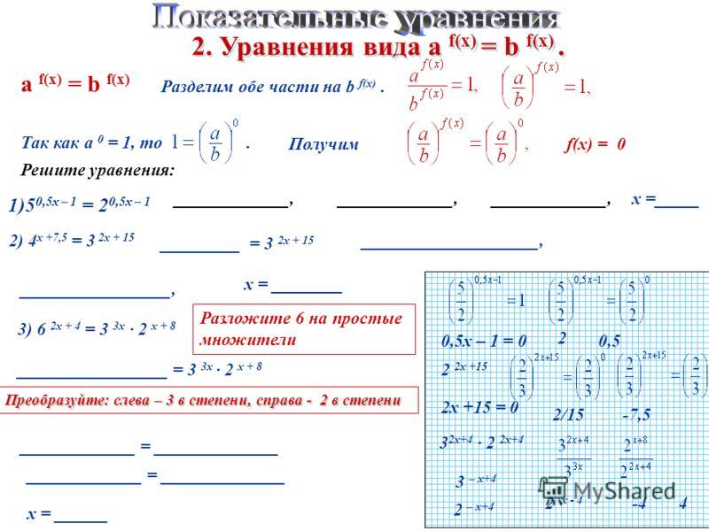 2. Уравнения вида а f(x) = b f(x). а f(x) = b f(x) Разделим обе части на b f(x). Так как а 0 = 1, то. f(x) = 0 Решите уравнения: 1)5 0,5х – 1 = 2 0,5х – 1 _____________, 0,5х – 1 = 0 2 0,5 _____________,х =_____ 2) 4 х +7,5 = 3 2х + 15 2 2х +15 _____