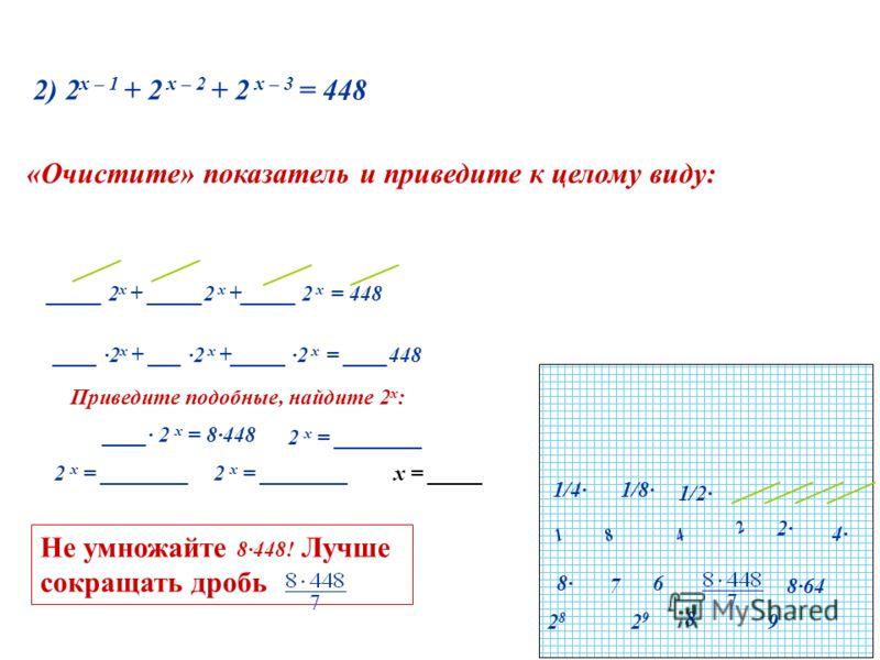 2) 2 х – 1 + 2 х – 2 + 2 х – 3 = 448 1/4 1/2 1/8 _____ 2 х + _____2 х +_____ 2 х = 448 ____ ·2 х + ___ ·2 х +_____ ·2 х = ____448 «Очистите» показатель и приведите к целому виду: 2 481 4 2 8 Приведите подобные, найдите 2 х : ____ 2 х = 8448 2 х = ___