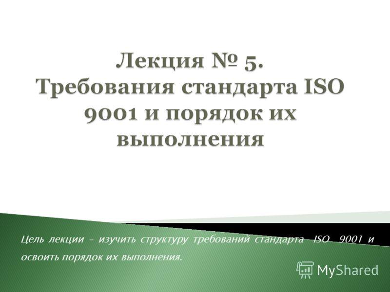 Цель лекции – изучить структуру требований стандарта ISO 9001 и освоить порядок их выполнения.