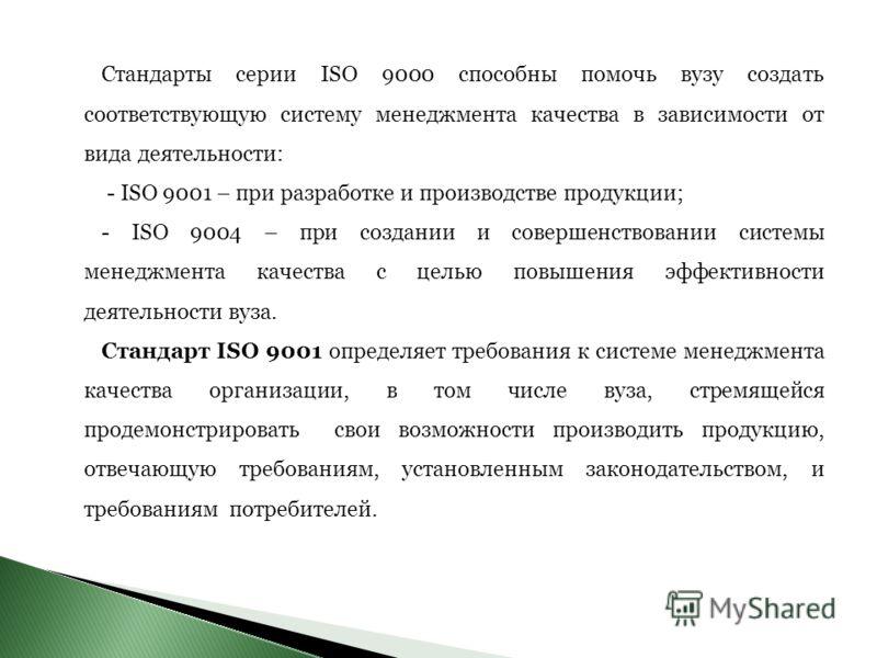 Стандарты серии ISO 9000 способны помочь вузу создать соответствующую систему менеджмента качества в зависимости от вида деятельности: - ISO 9001 – при разработке и производстве продукции; - ISO 9004 – при создании и совершенствовании системы менеджм