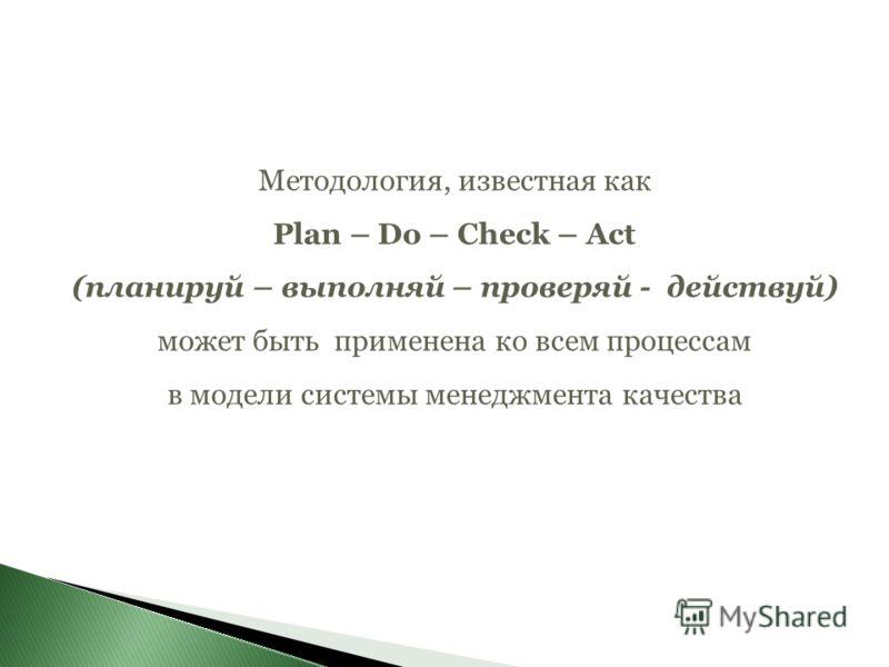 Методология, известная как Plan – Do – Check – Act (планируй – выполняй – проверяй - действуй) может быть применена ко всем процессам в модели системы менеджмента качества