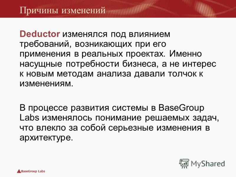 BaseGroup Labs Причины изменений Deductor изменялся под влиянием требований, возникающих при его применения в реальных проектах. Именно насущные потребности бизнеса, а не интерес к новым методам анализа давали толчок к изменениям. В процессе развития