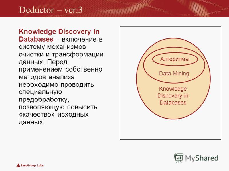 BaseGroup Labs Knowledge Discovery in Databases Data Mining Алгоритмы Deductor – ver.3 Knowledge Discovery in Databases – включение в систему механизмов очистки и трансформации данных. Перед применением собственно методов анализа необходимо проводить