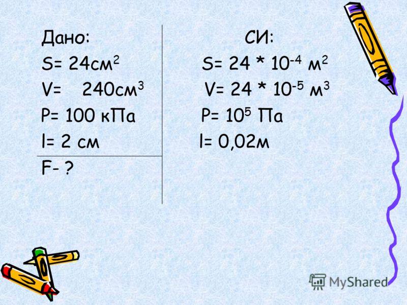 Дано:СИ: S= 24cм 2 S= 24 * 10 -4 м 2 V=240cм 3 V= 24 * 10 -5 м 3 Р= 100 кПа Р= 10 5 Па l= 2 cм l= 0,02м F- ?