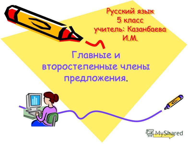 Русский язык 5 класс учитель: Казанбаева И.М. Главные и второстепенные члены предложения.