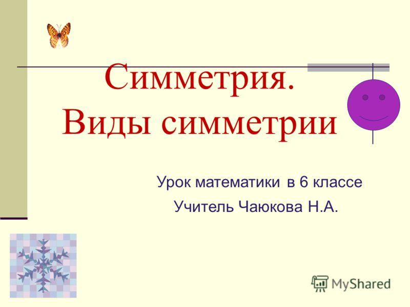 Симметрия. Виды симметрии Урок математики в 6 классе Учитель Чаюкова Н.А.