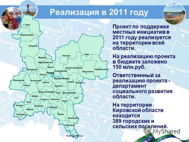 Реализация в 2011 году Проект по поддержке местных инициатив в 2011 году реализуется на территории всей области. На реализацию проекта в бюджете заложено 150 млн.руб. Ответственный за реализацию проекта - департамент социального развития области. На