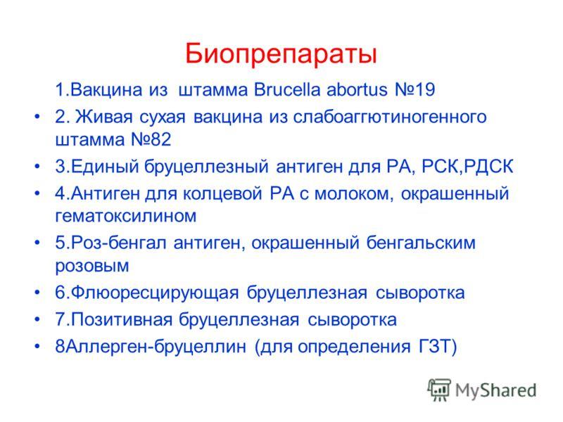 Биопрепараты 1.Вакцина из штамма Brucella abortus 19 2. Живая сухая вакцина из слабоаггютиногенного штамма 82 3.Единый бруцеллезный антиген для РА, РСК,РДСК 4.Антиген для колцевой РА с молоком, окрашенный гематоксилином 5.Роз-бенгал антиген, окрашенн