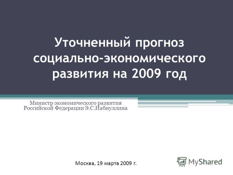 Уточненный прогноз социально-экономического развития на 2009 год Министр экономического развития Российской Федерации Э.С.Набиуллина Москва, 19 марта 2009 г.