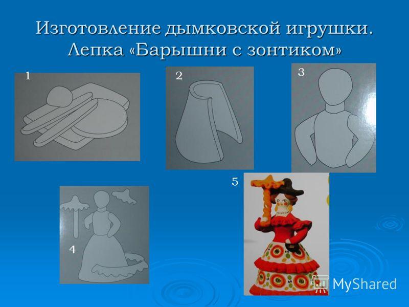 Изготовление дымковской игрушки. Лепка «Барышни с зонтиком» 5 12 3 4 5