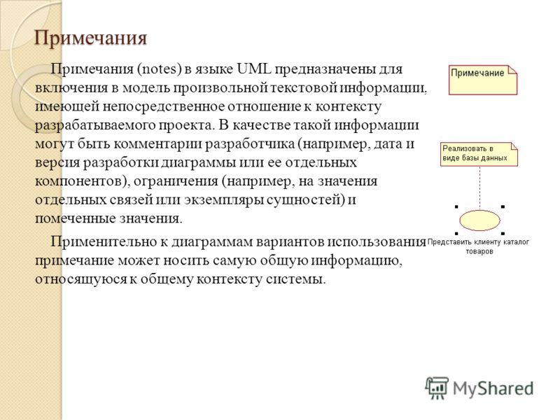 Примечания Примечания (notes) в языке UML предназначены для включения в модель произвольной текстовой информации, имеющей непосредственное отношение к контексту разрабатываемого проекта. В качестве такой информации могут быть комментарии разработчика