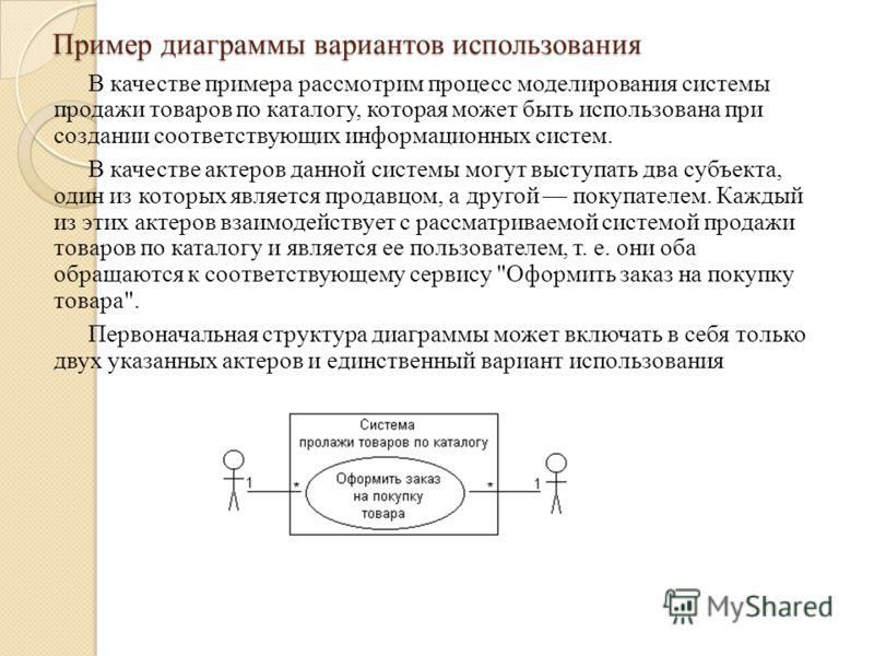 Пример диаграммы вариантов использования В качестве примера рассмотрим процесс моделирования системы продажи товаров по каталогу, которая может быть использована при создании соответствующих информационных систем. В качестве актеров данной системы мо