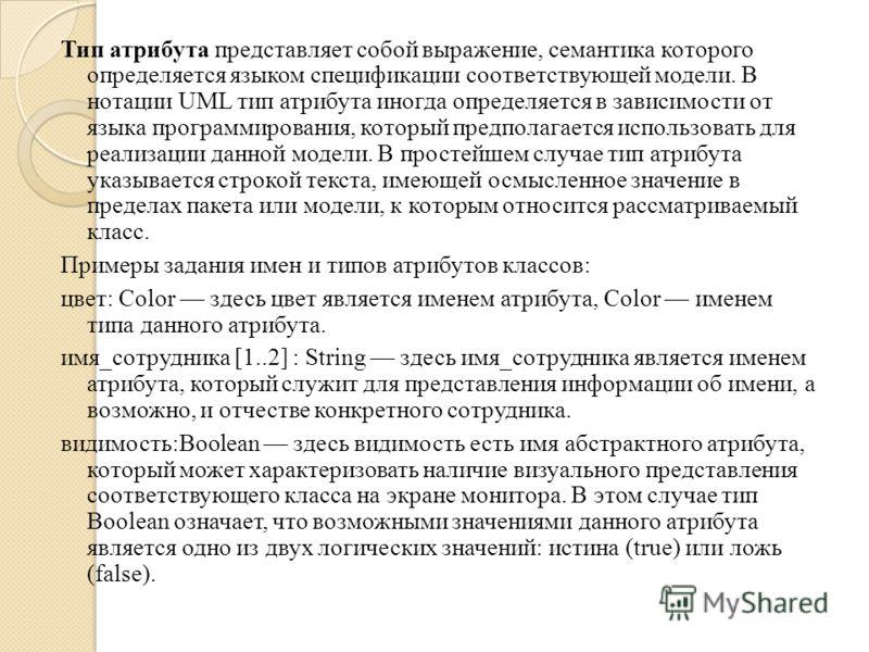Тип атрибута представляет собой выражение, семантика которого определяется языком спецификации соответствующей модели. В нотации UML тип атрибута иногда определяется в зависимости от языка программирования, который предполагается использовать для реа