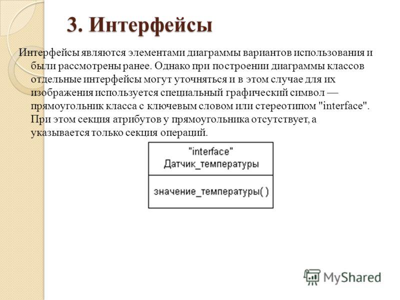 3. Интерфейсы Интерфейсы являются элементами диаграммы вариантов использования и были рассмотрены ранее. Однако при построении диаграммы классов отдельные интерфейсы могут уточняться и в этом случае для их изображения используется специальный графиче