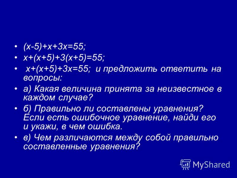 (х-5)+х+3х=55; х+(х+5)+3(х+5)=55; х+(х+5)+3х=55; и предложить ответить на вопросы: а) Какая величина принята за неизвестное в каждом случае? б) Правильно ли составлены уравнения? Если есть ошибочное уравнение, найди его и укажи, в чем ошибка. в) Чем